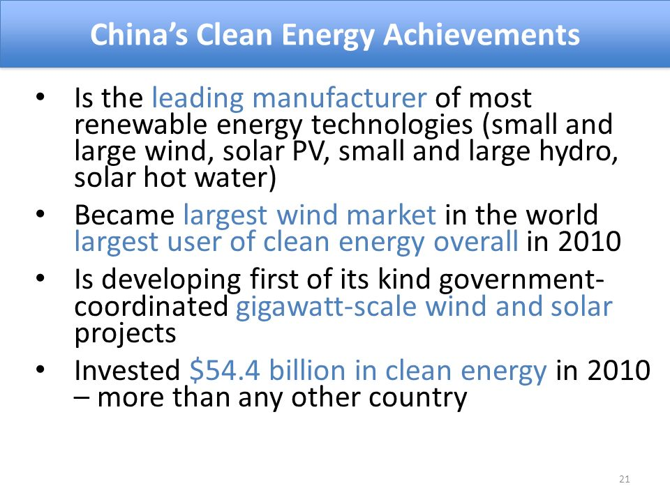 Is the leading manufacturer of most renewable energy technologies (small and large wind, solar PV, small and large hydro, solar hot water) Became largest wind market in the world largest user of clean energy overall in 2010 Is developing first of its kind government- coordinated gigawatt-scale wind and solar projects Invested $54.4 billion in clean energy in 2010 – more than any other country Chinas Clean Energy Achievements 21