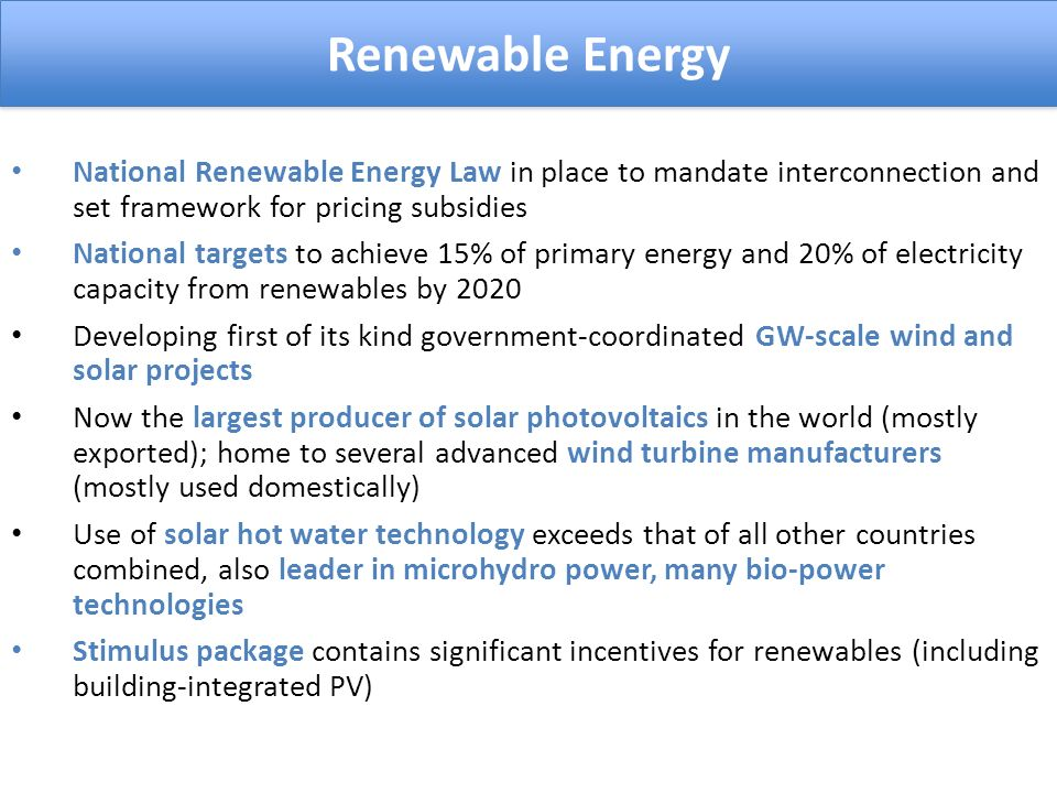 National Renewable Energy Law in place to mandate interconnection and set framework for pricing subsidies National targets to achieve 15% of primary energy and 20% of electricity capacity from renewables by 2020 Developing first of its kind government-coordinated GW-scale wind and solar projects Now the largest producer of solar photovoltaics in the world (mostly exported); home to several advanced wind turbine manufacturers (mostly used domestically) Use of solar hot water technology exceeds that of all other countries combined, also leader in microhydro power, many bio-power technologies Stimulus package contains significant incentives for renewables (including building-integrated PV) Renewable Energy
