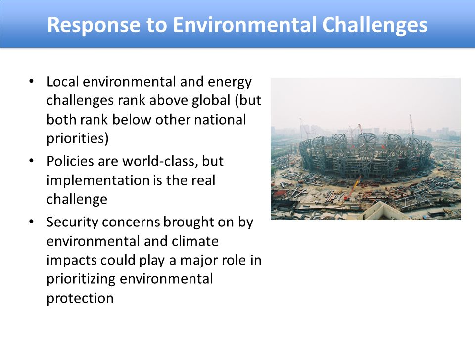 Local environmental and energy challenges rank above global (but both rank below other national priorities) Policies are world-class, but implementation is the real challenge Security concerns brought on by environmental and climate impacts could play a major role in prioritizing environmental protection Response to Environmental Challenges
