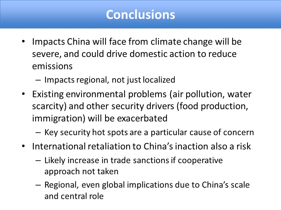 Impacts China will face from climate change will be severe, and could drive domestic action to reduce emissions – Impacts regional, not just localized Existing environmental problems (air pollution, water scarcity) and other security drivers (food production, immigration) will be exacerbated – Key security hot spots are a particular cause of concern International retaliation to Chinas inaction also a risk – Likely increase in trade sanctions if cooperative approach not taken – Regional, even global implications due to Chinas scale and central role Conclusions