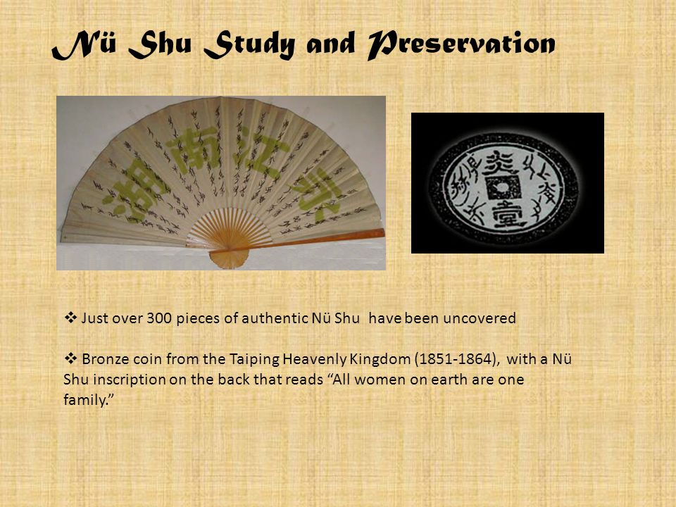 Nü Shu Study and Preservation Just over 300 pieces of authentic Nü Shu have been uncovered Bronze coin from the Taiping Heavenly Kingdom (1851-1864),