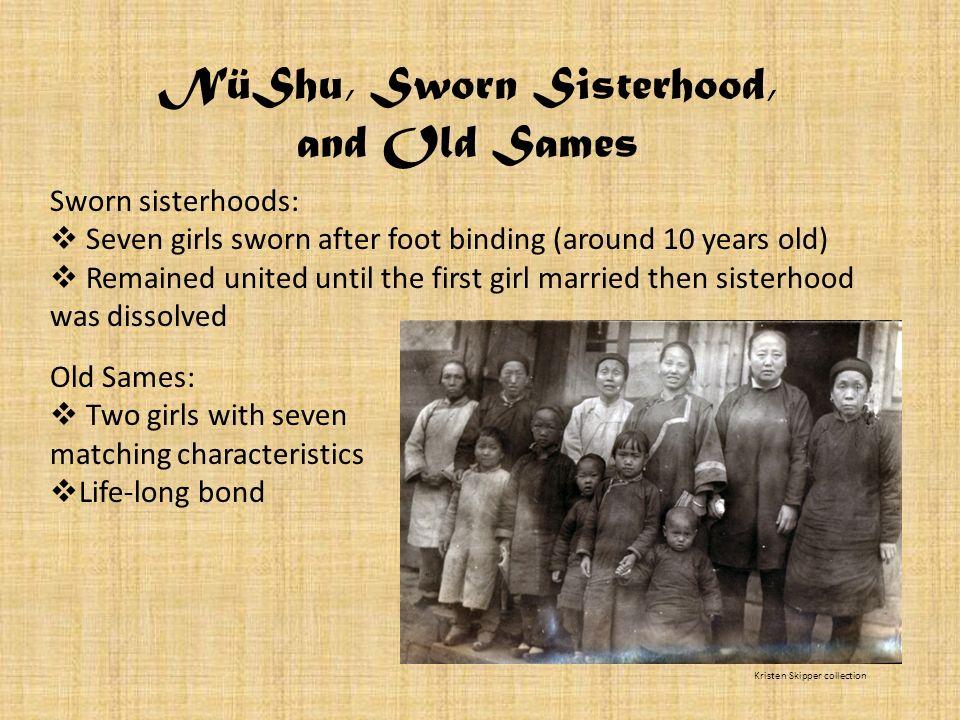 NüShu, Sworn Sisterhood, and Old Sames Sworn sisterhoods: Seven girls sworn after foot binding (around 10 years old) Remained united until the first g