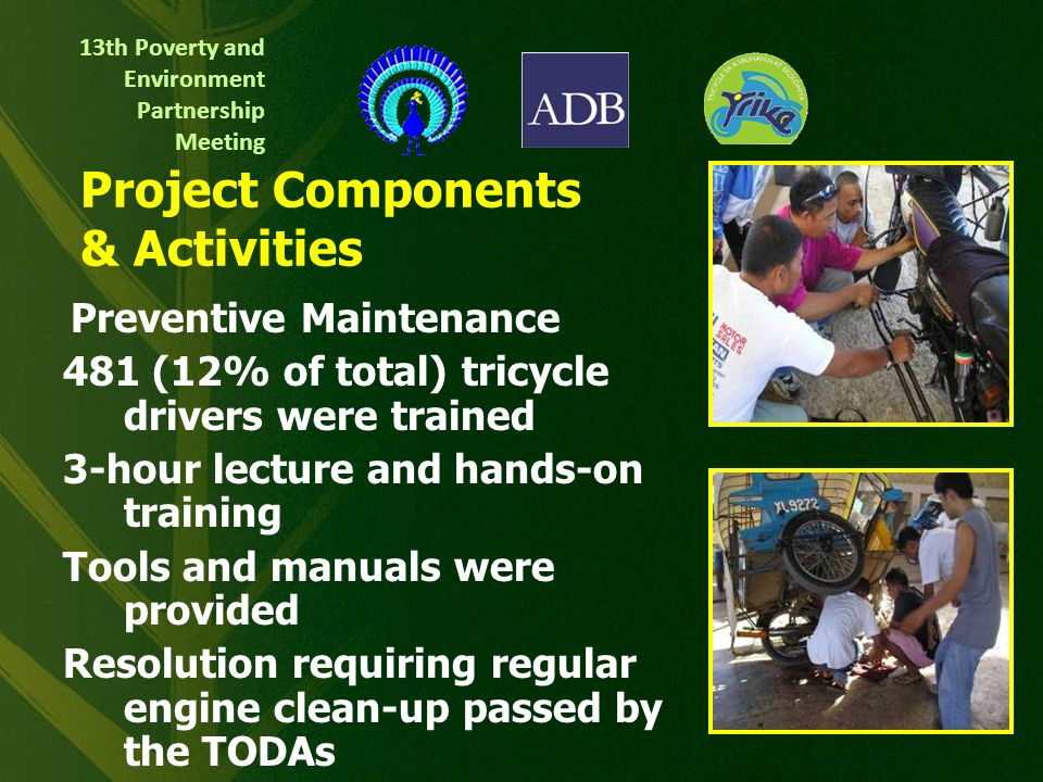 13th Poverty and Environment Partnership Meeting Project Objectives Promote the use of more efficient tricycle engines & sound operation practices Develop livelihood & entrepreneurial skills of tricycle drivers & operators Strengthen local capacities on Clean Air Act enforcement