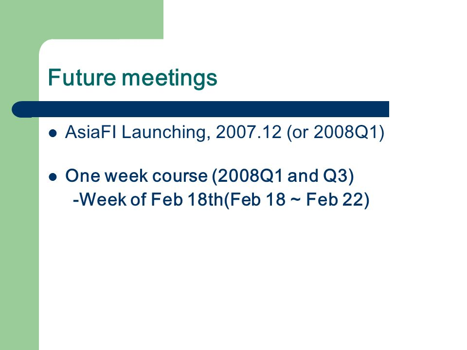 Future meetings AsiaFI Launching, 2007.12 (or 2008Q1) One week course (2008Q1 and Q3) -Week of Feb 18th(Feb 18 ~ Feb 22)