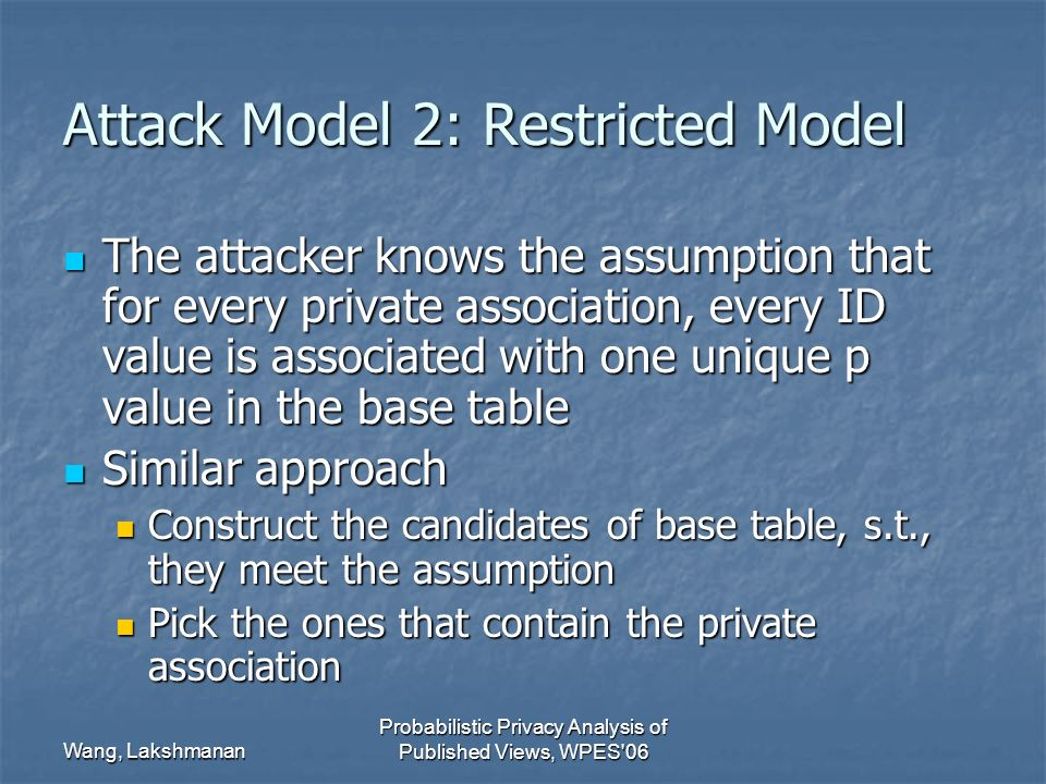 Wang, Lakshmanan Probabilistic Privacy Analysis of Published Views, WPES 06 Attack Model 2: Restricted Model The attacker knows the assumption that for every private association, every ID value is associated with one unique p value in the base table The attacker knows the assumption that for every private association, every ID value is associated with one unique p value in the base table Similar approach Similar approach Construct the candidates of base table, s.t., they meet the assumption Construct the candidates of base table, s.t., they meet the assumption Pick the ones that contain the private association Pick the ones that contain the private association