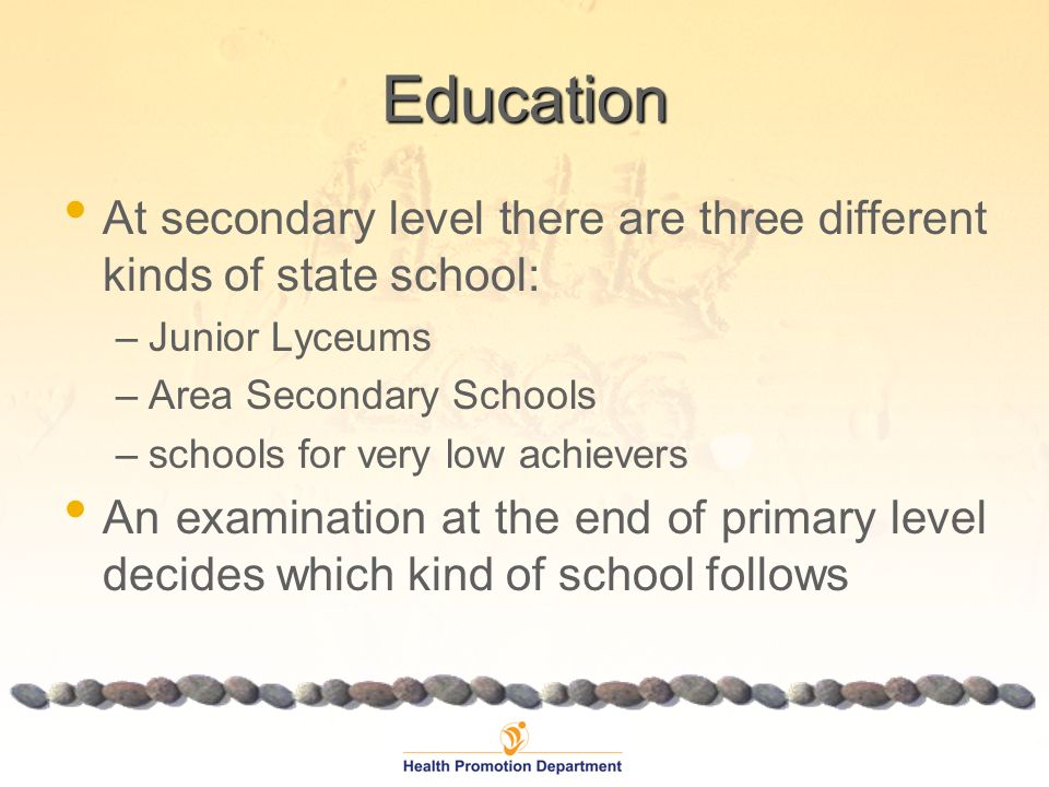 Education At secondary level there are three different kinds of state school: –Junior Lyceums –Area Secondary Schools –schools for very low achievers An examination at the end of primary level decides which kind of school follows
