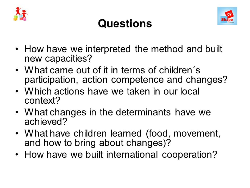 Questions How have we interpreted the method and built new capacities? What came out of it in terms of children´s participation, action competence and