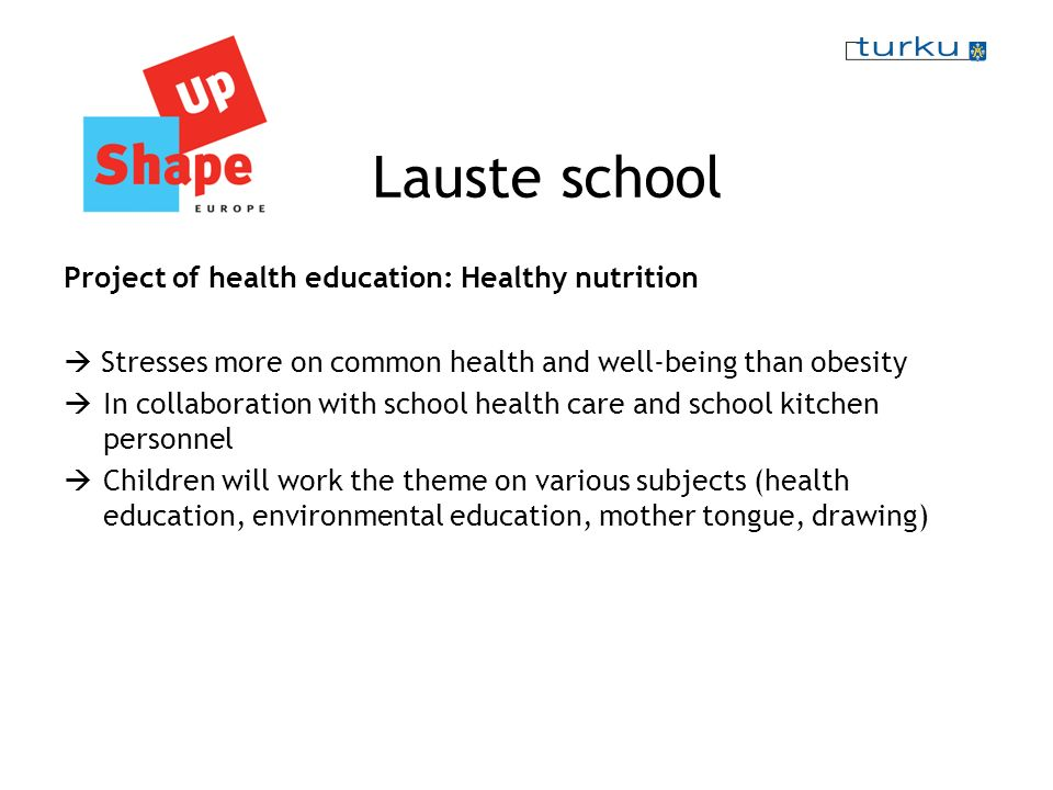 Lauste school Project of health education: Healthy nutrition Stresses more on common health and well-being than obesity In collaboration with school health care and school kitchen personnel Children will work the theme on various subjects (health education, environmental education, mother tongue, drawing)