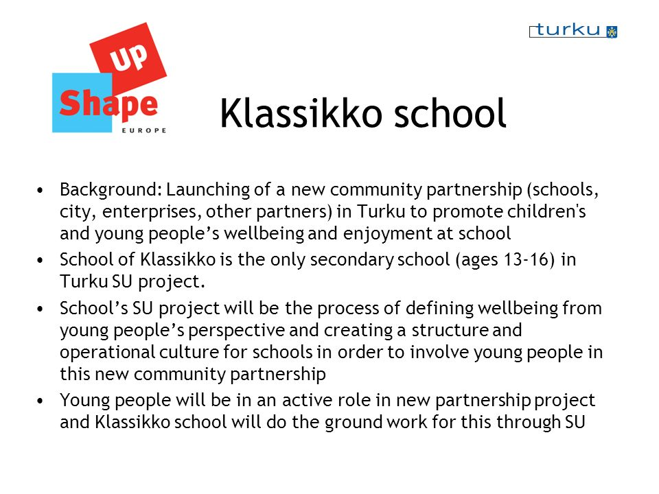 Klassikko school Background: Launching of a new community partnership (schools, city, enterprises, other partners) in Turku to promote children s and young peoples wellbeing and enjoyment at school School of Klassikko is the only secondary school (ages 13-16) in Turku SU project.
