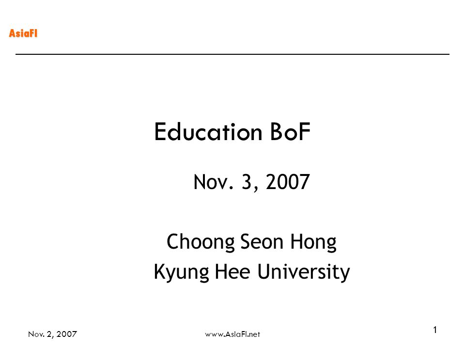 AsiaFI Nov. 2, 2007www.AsiaFI.net 1 Education BoF Nov. 3, 2007 Choong Seon Hong Kyung Hee University