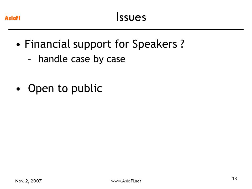 AsiaFI Nov. 2, 2007www.AsiaFI.net 13 Issues Financial support for Speakers ? – handle case by case Open to public