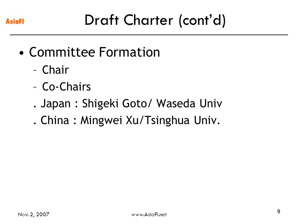 AsiaFI Nov. 2, 2007www.AsiaFI.net 9 Draft Charter (contd) Committee Formation –Chair –Co-Chairs. Japan : Shigeki Goto/ Waseda Univ. China : Mingwei Xu