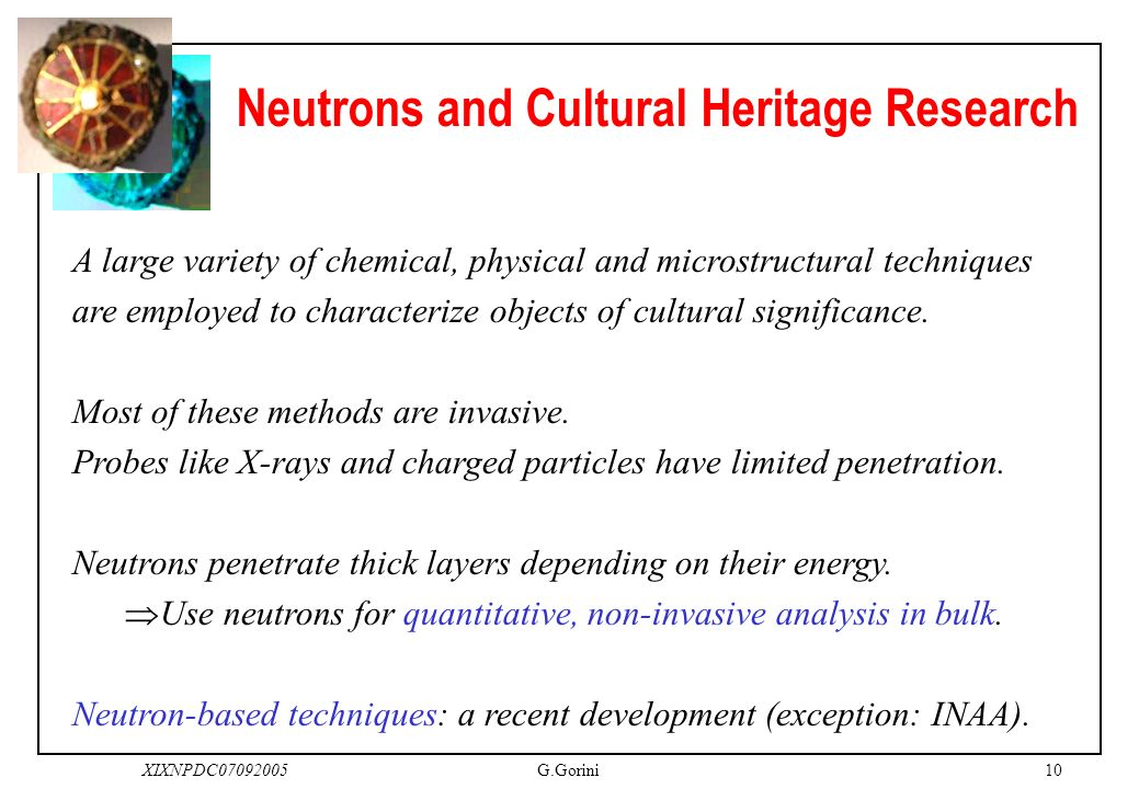10XIXNPDC07092005G.Gorini Neutrons and Cultural Heritage Research A large variety of chemical, physical and microstructural techniques are employed to characterize objects of cultural significance.