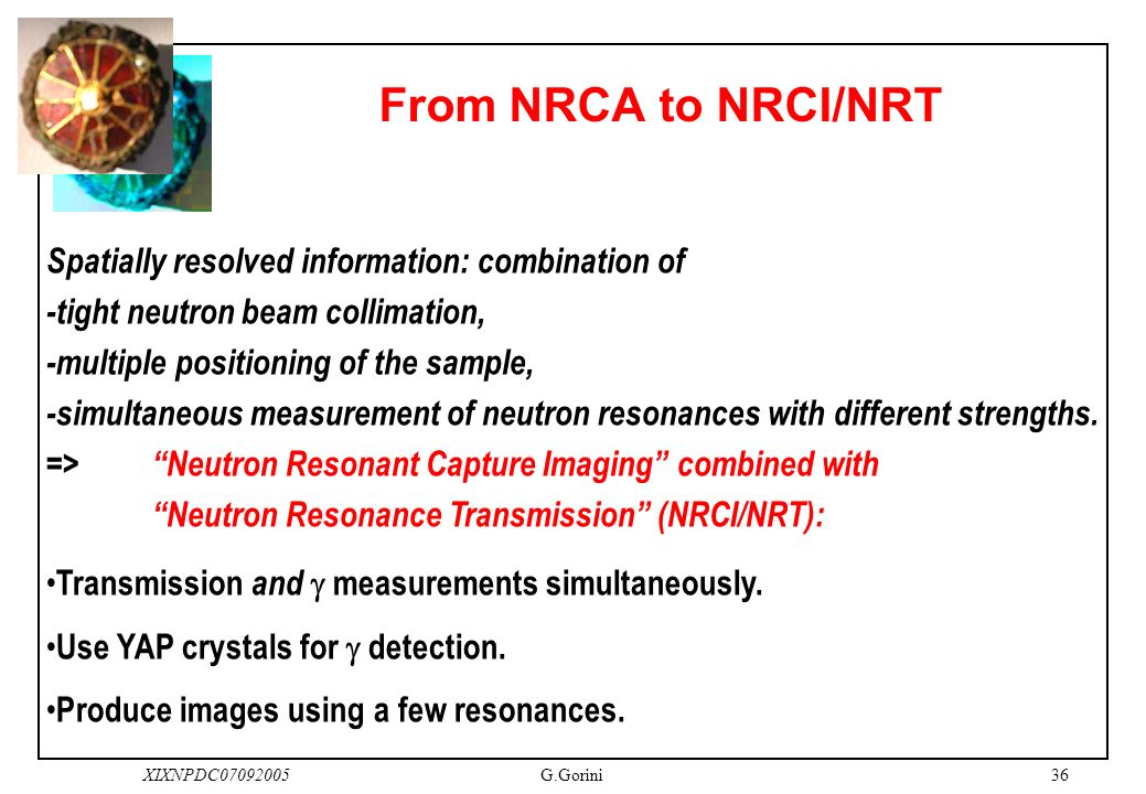36XIXNPDC07092005G.Gorini From NRCA to NRCI/NRT Spatially resolved information: combination of -tight neutron beam collimation, -multiple positioning of the sample, -simultaneous measurement of neutron resonances with different strengths.