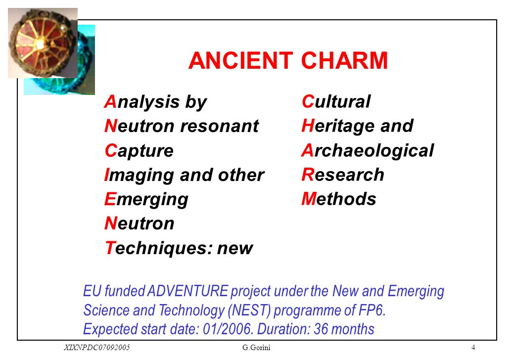 4XIXNPDC07092005G.Gorini ANCIENT CHARM Analysis by Neutron resonant Capture Imaging and other Emerging Neutron Techniques: new Cultural Heritage and Archaeological Research Methods EU funded ADVENTURE project under the New and Emerging Science and Technology (NEST) programme of FP6.