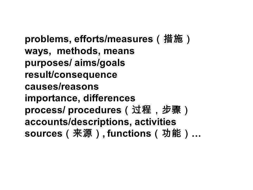 problems, efforts/measures ways, methods, means purposes/ aims/goals result/consequence causes/reasons importance, differences process/ procedures accounts/descriptions, activities sources, functions …