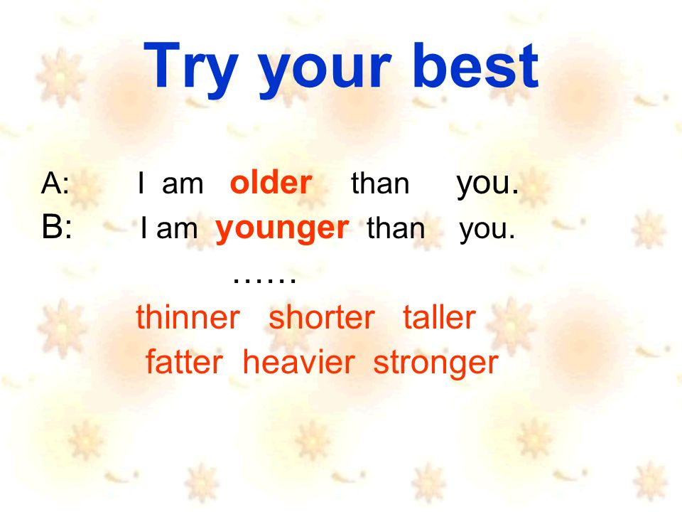 Try your best A: I am older than you. B: I am younger than you.