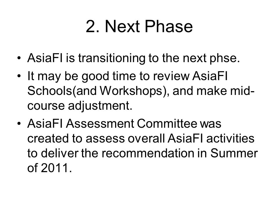 2. Next Phase AsiaFI is transitioning to the next phse. It may be good time to review AsiaFI Schools(and Workshops), and make mid- course adjustment.