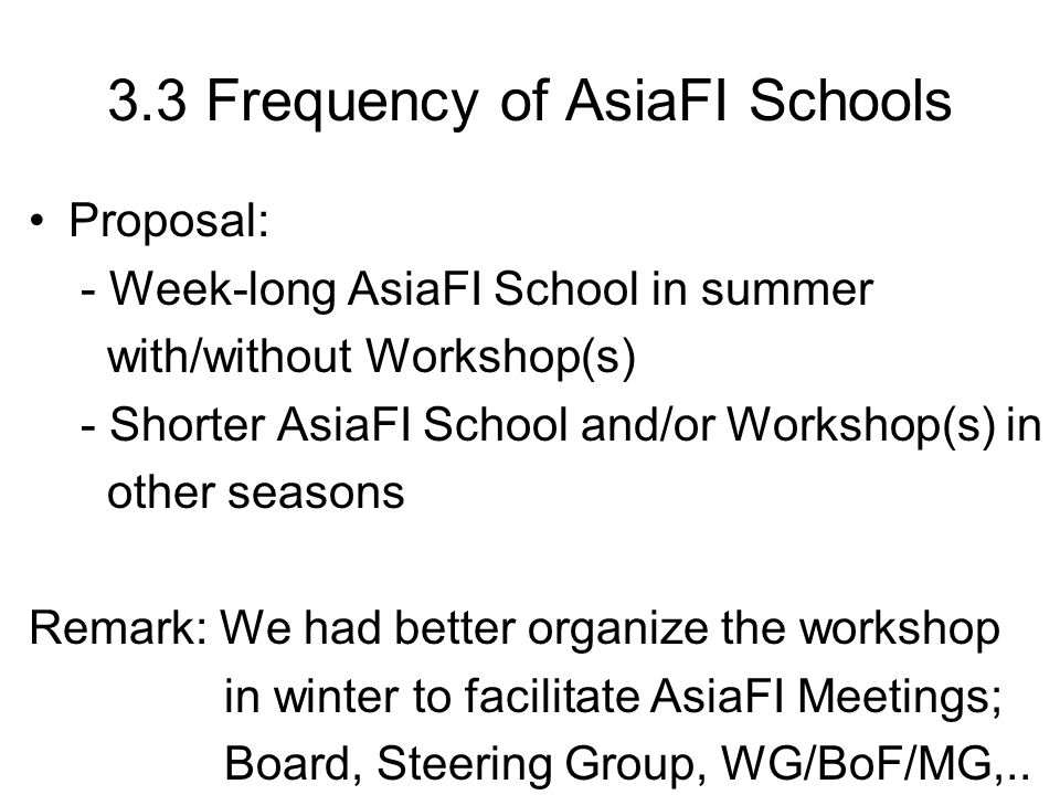 3.3 Frequency of AsiaFI Schools Proposal: - Week-long AsiaFI School in summer with/without Workshop(s) - Shorter AsiaFI School and/or Workshop(s) in o