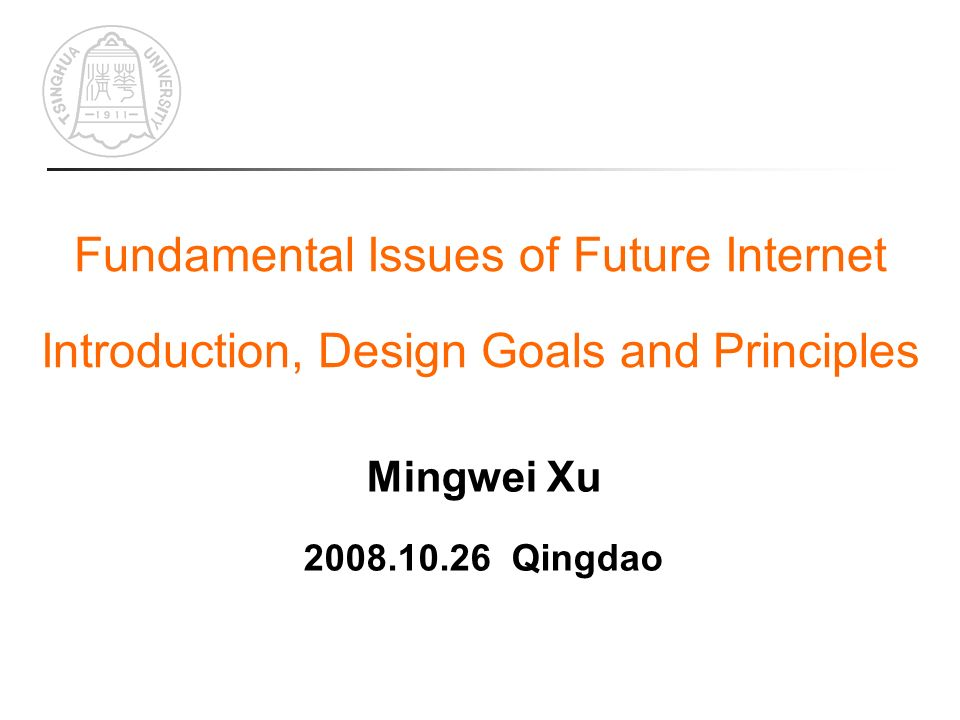 Fundamental Issues of Future Internet Introduction, Design Goals and Principles Mingwei Xu 2008.10.26 Qingdao