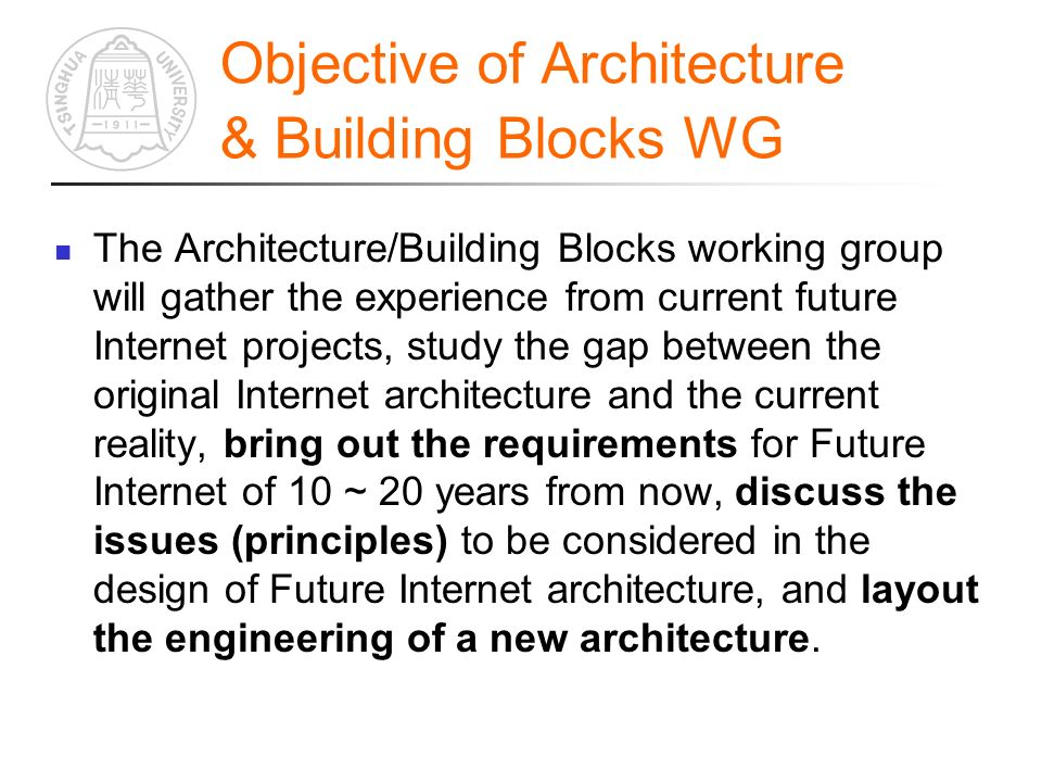 Objective of Architecture & Building Blocks WG The Architecture/Building Blocks working group will gather the experience from current future Internet projects, study the gap between the original Internet architecture and the current reality, bring out the requirements for Future Internet of 10 ~ 20 years from now, discuss the issues (principles) to be considered in the design of Future Internet architecture, and layout the engineering of a new architecture.