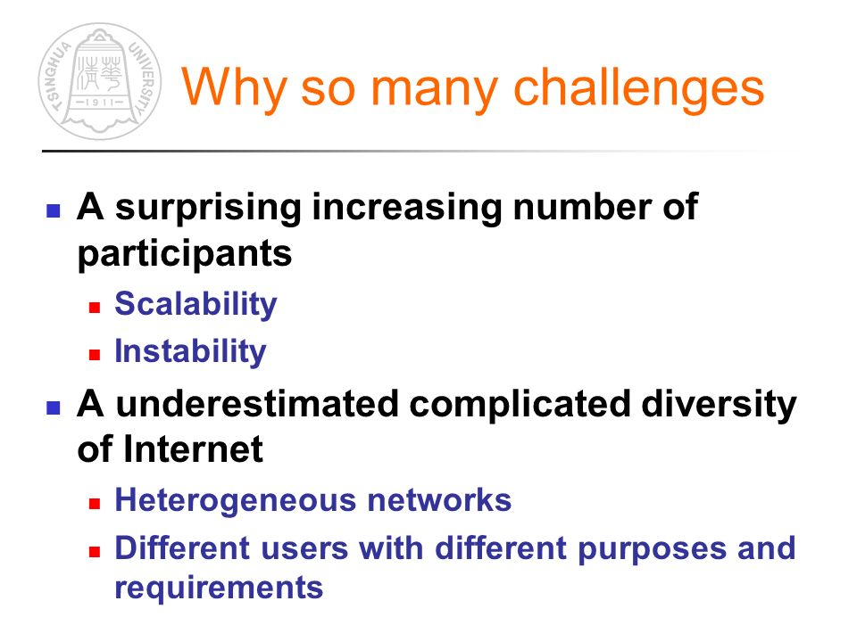 Why so many challenges A surprising increasing number of participants Scalability Instability A underestimated complicated diversity of Internet Heterogeneous networks Different users with different purposes and requirements