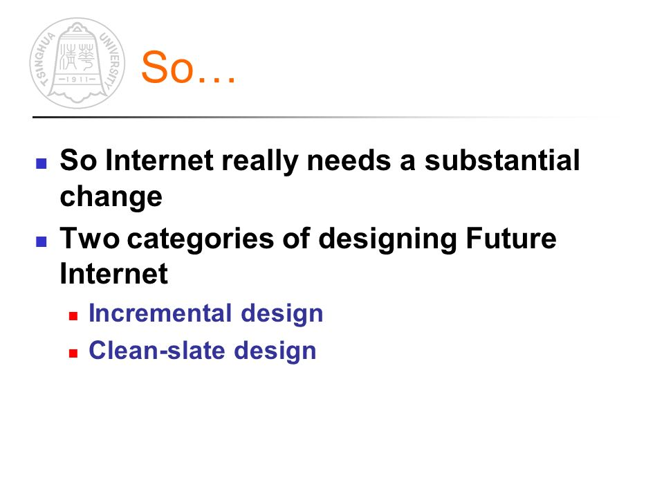 So… So Internet really needs a substantial change Two categories of designing Future Internet Incremental design Clean-slate design