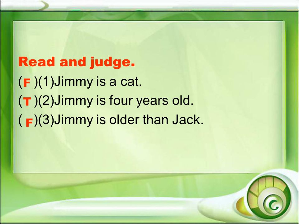 Read and judge. ( )(1)Jimmy is a cat. ( )(2)Jimmy is four years old. ( )(3)Jimmy is older than Jack. T F F