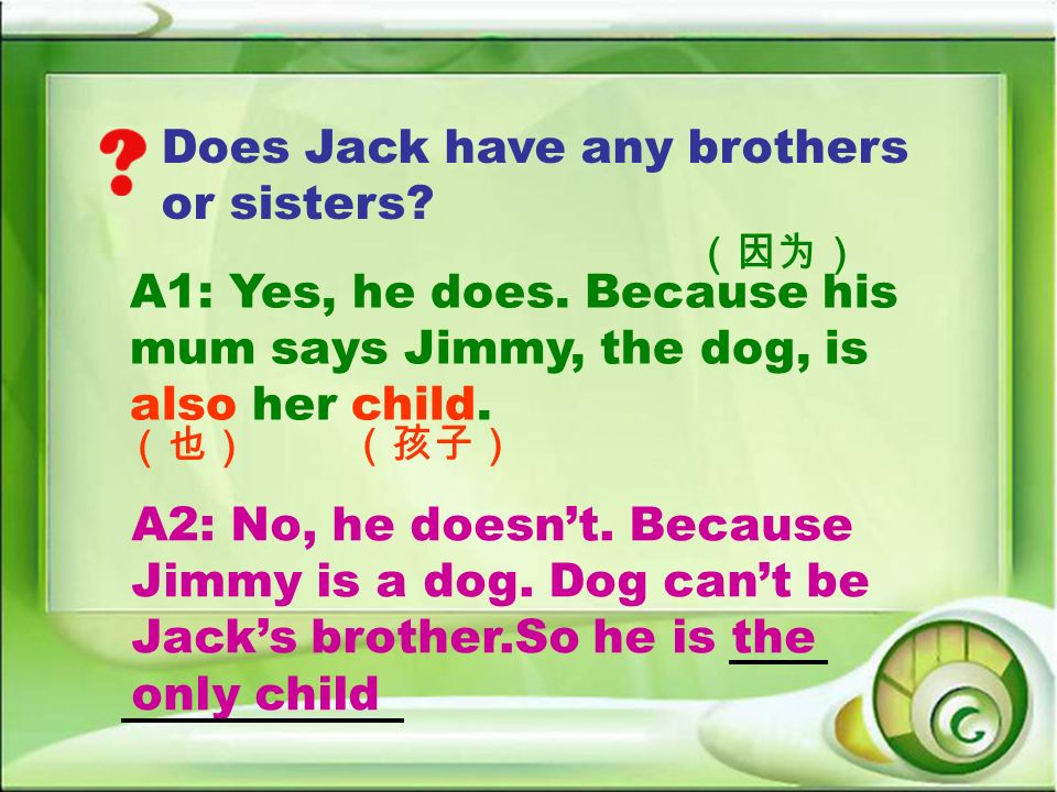 Does Jack have any brothers or sisters? A2: No, he doesnt. Because Jimmy is a dog. Dog cant be Jacks brother.So he is the only child A1: Yes, he does.