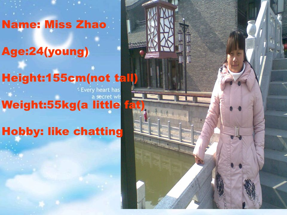 Name: Miss ZhaoAge:24(young)Height:155cm(not tall)Weight:55kg(a little fat)Hobby: like chatting