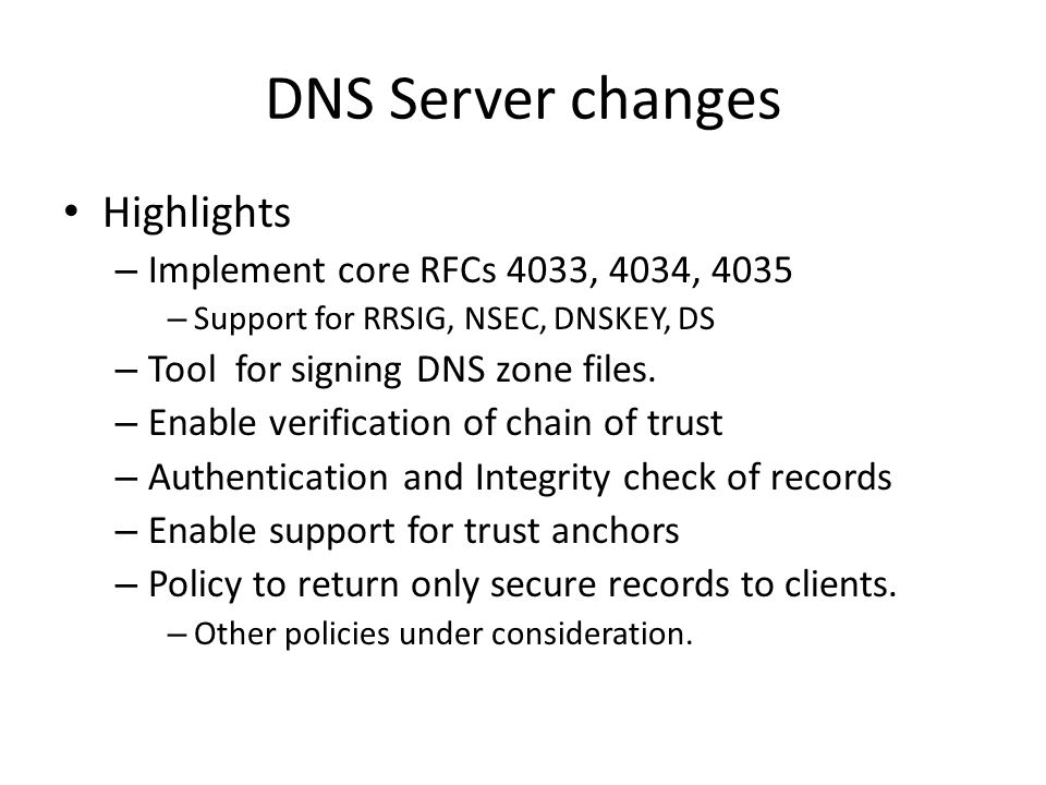 DNS Server changes Highlights – Implement core RFCs 4033, 4034, 4035 – Support for RRSIG, NSEC, DNSKEY, DS – Tool for signing DNS zone files. – Enable