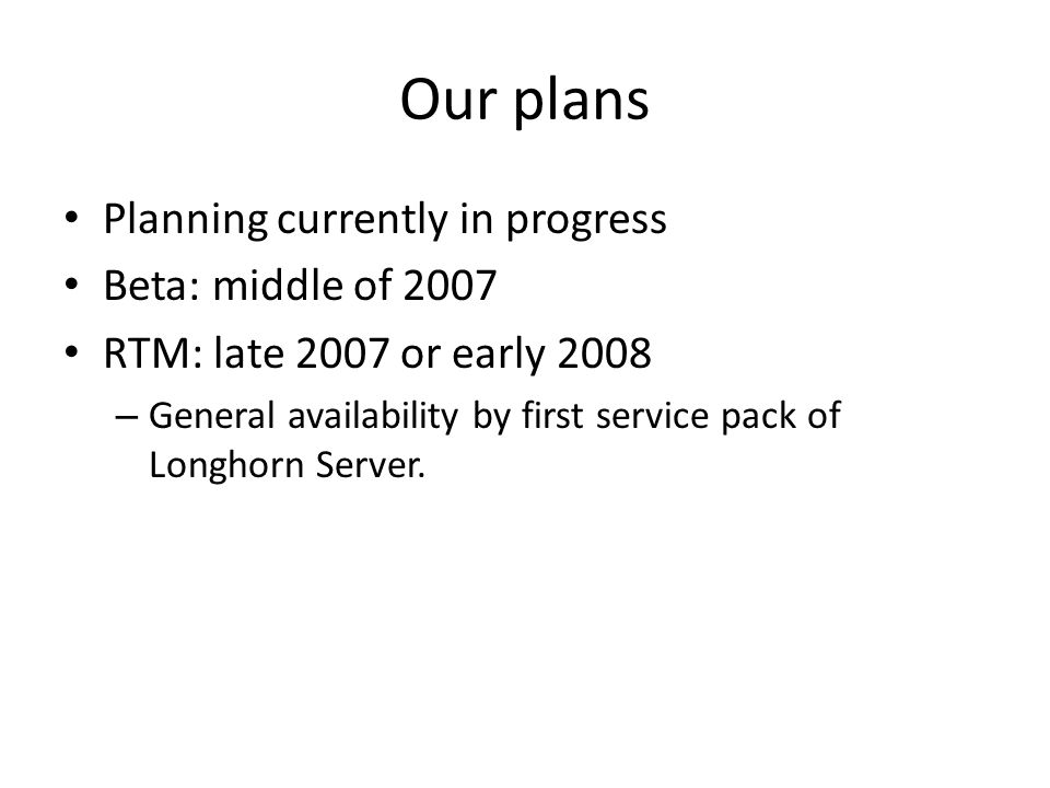 Our plans Planning currently in progress Beta: middle of 2007 RTM: late 2007 or early 2008 – General availability by first service pack of Longhorn Se