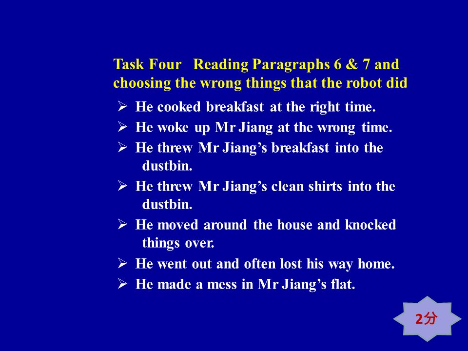 Task Four Reading Paragraphs 6 & 7 and choosing the wrong things that the robot did He cooked breakfast at the right time. He woke up Mr Jiang at the