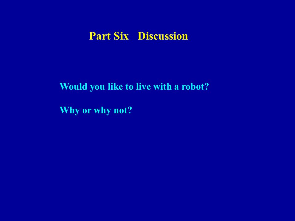 Part Six Discussion Would you like to live with a robot? Why or why not?