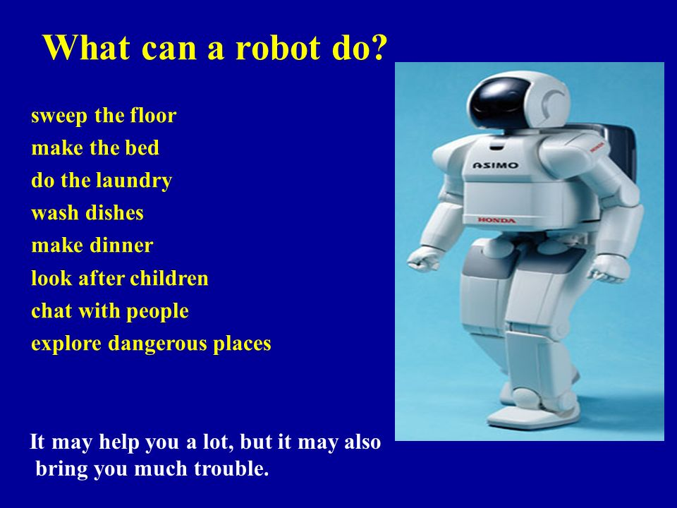 What can a robot do? sweep the floor make the bed do the laundry wash dishes make dinner look after children chat with people explore dangerous places