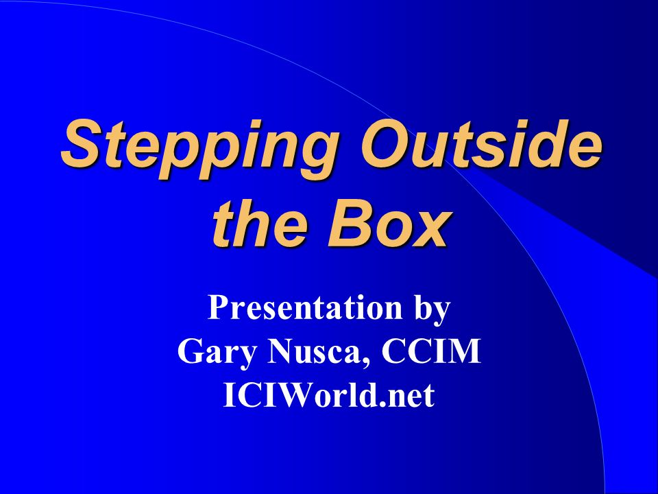 Stepping Outside the Box Presentation by Gary Nusca, CCIM ICIWorld.net
