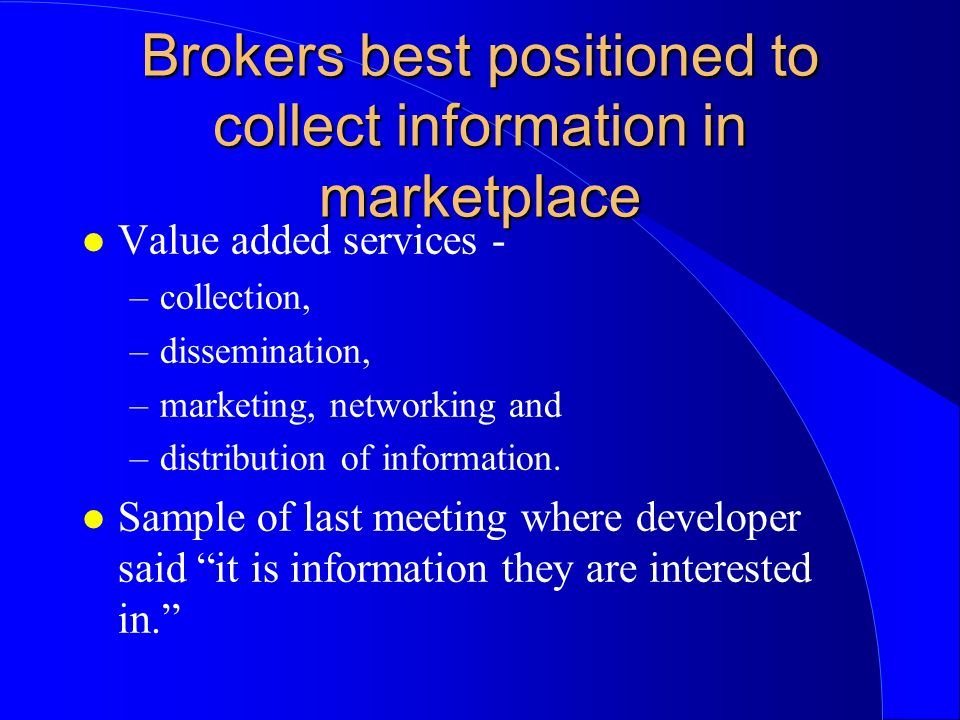 Brokers best positioned to collect information in marketplace l Value added services - –collection, –dissemination, –marketing, networking and –distri