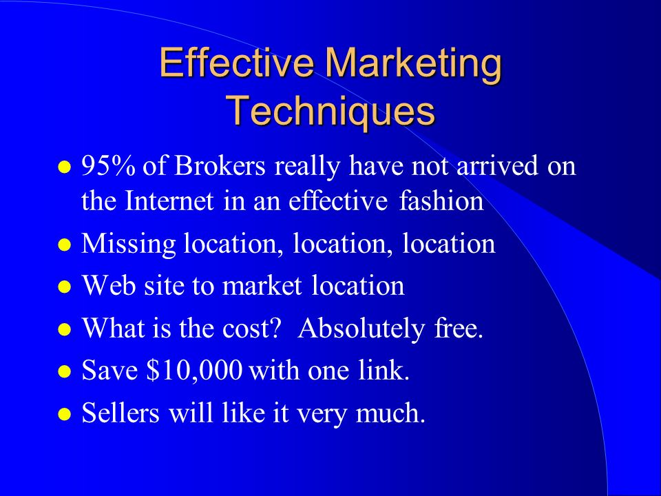 Effective Marketing Techniques l 95% of Brokers really have not arrived on the Internet in an effective fashion l Missing location, location, location l Web site to market location l What is the cost.