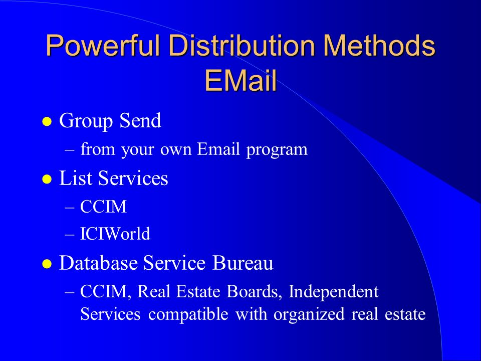 Powerful Distribution Methods EMail l Group Send –from your own Email program l List Services –CCIM –ICIWorld l Database Service Bureau –CCIM, Real Estate Boards, Independent Services compatible with organized real estate