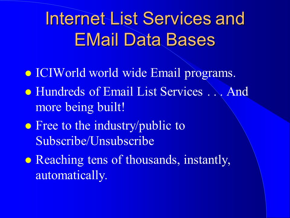 Internet List Services and EMail Data Bases l ICIWorld world wide Email programs. l Hundreds of Email List Services... And more being built! l Free to