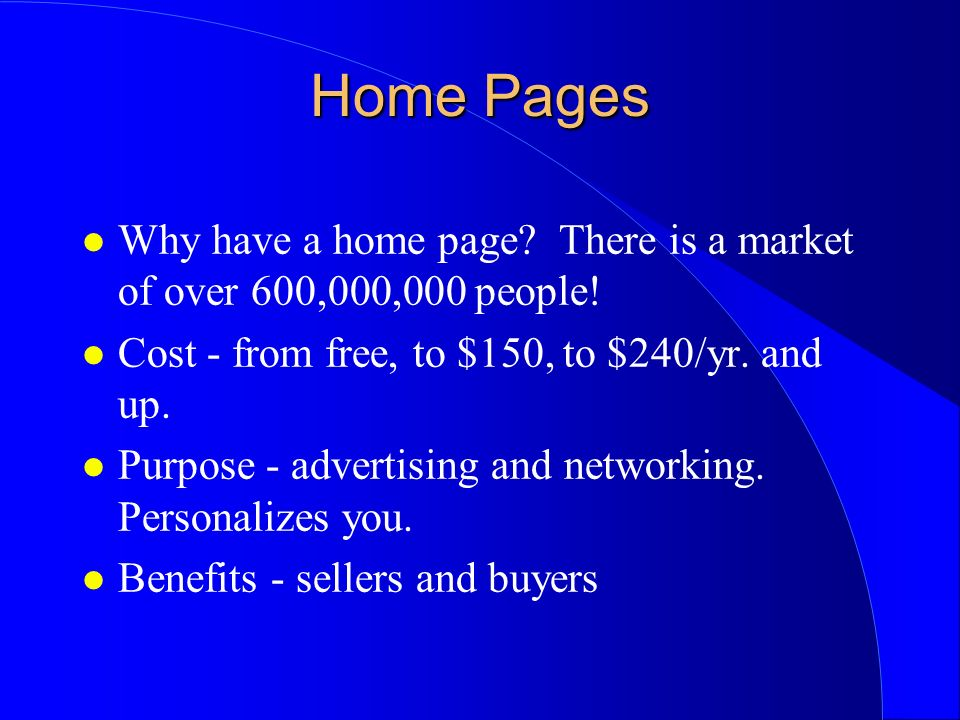 Home Pages l Why have a home page? There is a market of over 600,000,000 people! l Cost - from free, to $150, to $240/yr. and up. l Purpose - advertis