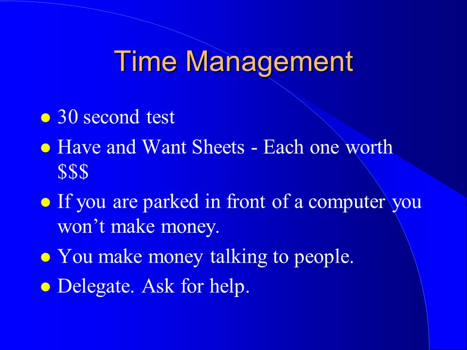 Time Management l 30 second test l Have and Want Sheets - Each one worth $$$ l If you are parked in front of a computer you wont make money. l You mak