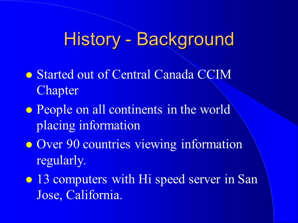 History - Background l Started out of Central Canada CCIM Chapter l People on all continents in the world placing information l Over 90 countries view