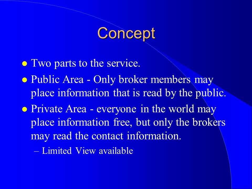 Concept l Two parts to the service. l Public Area - Only broker members may place information that is read by the public. l Private Area - everyone in