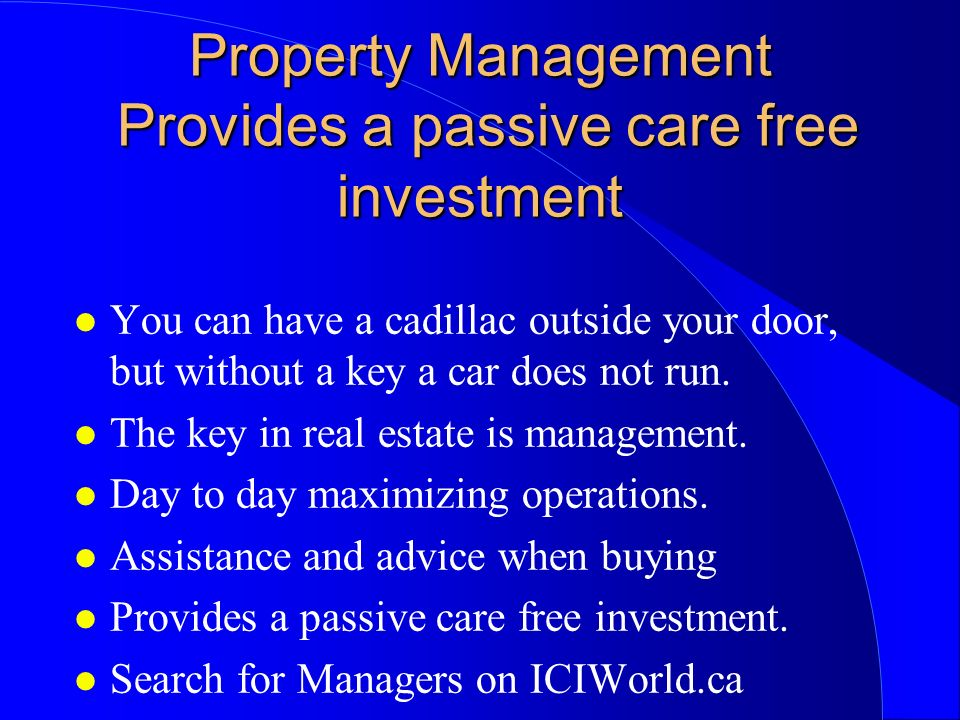 Property Management Provides a passive care free investment l You can have a cadillac outside your door, but without a key a car does not run.