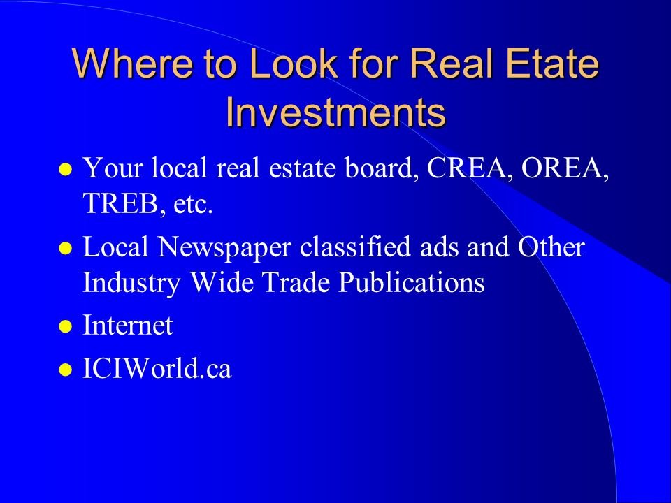 Where to Look for Real Etate Investments l Your local real estate board, CREA, OREA, TREB, etc.