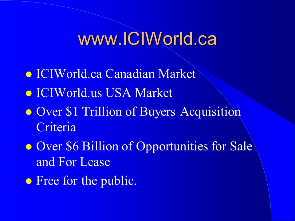 l ICIWorld.ca Canadian Market l ICIWorld.us USA Market l Over $1 Trillion of Buyers Acquisition Criteria l Over $6 Billion of Opportunities for Sale and For Lease l Free for the public.