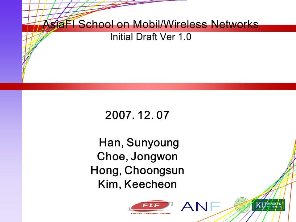 2007. 12. 07 Han, Sunyoung Choe, Jongwon Hong, Choongsun Kim, Keecheon AsiaFI School on Mobil/Wireless Networks Initial Draft Ver 1.0