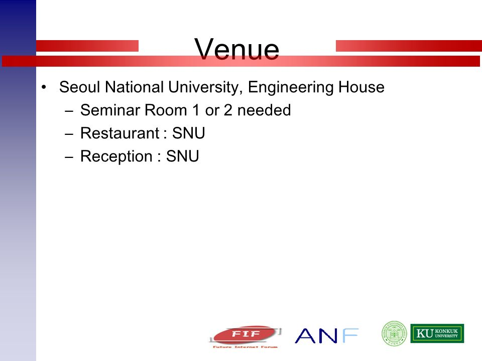 Venue Seoul National University, Engineering House –Seminar Room 1 or 2 needed –Restaurant : SNU –Reception : SNU