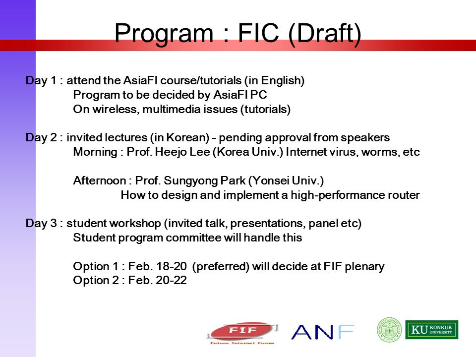 Program : FIC (Draft) Day 1 : attend the AsiaFI course/tutorials (in English) Program to be decided by AsiaFI PC On wireless, multimedia issues (tutorials) Day 2 : invited lectures (in Korean) - pending approval from speakers Morning : Prof.